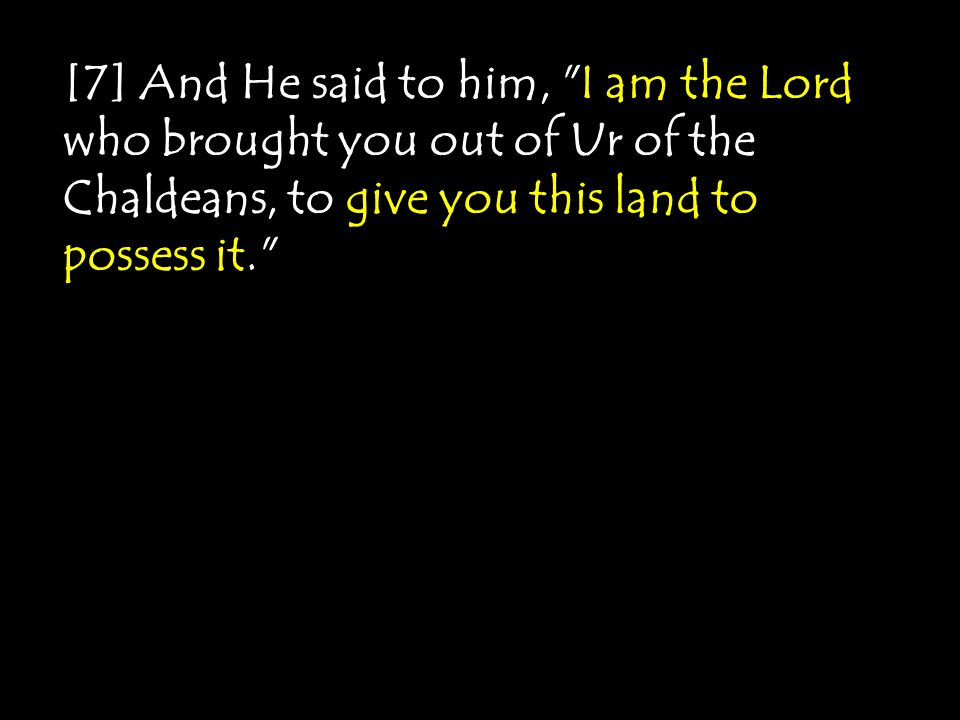 [7] And He said to him, I am the Lord who brought you out of Ur of the Chaldeans, to give you this land to possess it.
